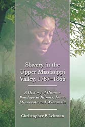 Slavery in the Upper Mississippi Valley, 1787-1865: A History of Human Bondage in Illinois, Iowa, Minnesota and Wisconsin