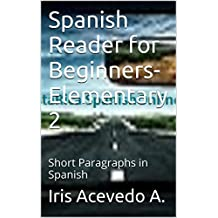 Spanish Reader for Beginners-Elementary 2-Short Paragraphs in Spanish: Spanish to English Translation (Spanish Reader for Beginners-Elementary 1, 2 & 3) (Spanish Edition)