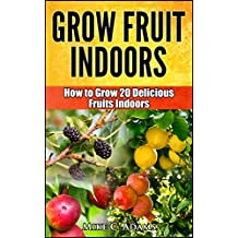 Grow Fruits Indoors : How to Grow 20 Fruit Trees and Plants Indoors (A Beginners Gardening Guide To Grow Exotic Fruits)