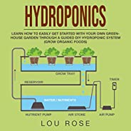 Hydroponics: Learn How to Easily Get Started with Your Own Greenhouse Garden Through a Guided DIY Hydroponic S