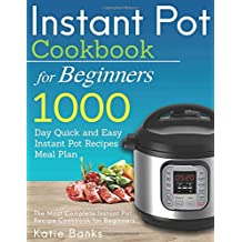 Instant Pot Cookbook for Beginners: 1000 Day Quick and Easy Instant Pot Recipes Meal Plan: The Most Complete Instant Pot Recipe Cookbook for Beginners