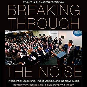 Breaking Through the Noise: Presidential Leadership, Public Opinion, and the News Media (Studies in the Modern Presidency) Audiobook