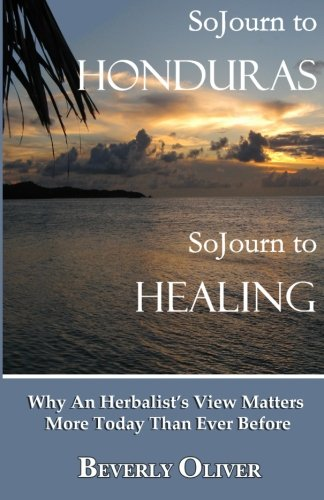 Sojourn to Honduras Sojourn to Healing: Why An Herbalists View Matters More Today Than Ever Before