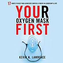 Your Oxygen Mask First: 17 Habits to Help High Achievers Survive & Thrive in Leadership & Life Audiobook by Kevin N. Lawrence Narrated by Kevin N. Lawrence