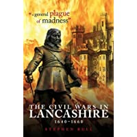 """""""A General Plague of Madness"""": The Civil Wars in Lancashire, 1640-1660"""