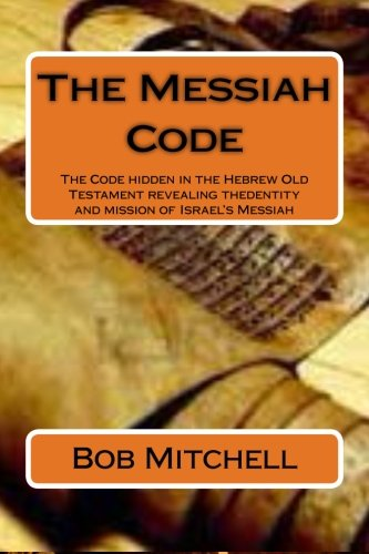 The Messiah Code: The Code hidden in the Hebrew Old Testament revealing the identity and mission of Israel's Messiah (Birth Of Jesus In The Old Testament)