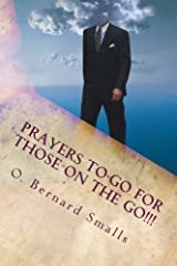 Prayers To-Go for Those on The Go!!!: Quick Affirmative Prayers For A Positive Day by O. Bernard Smalls (2013-11-15) Mass Market Paperback