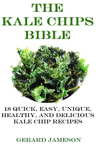 The Kale Chips Bible: 18 Quick, Easy, Unique, Healthy, and Delicious Kale Chip Recipes [Kale chips recipes, Baked kale chips, How to make kale chips] (How To Make Baked)