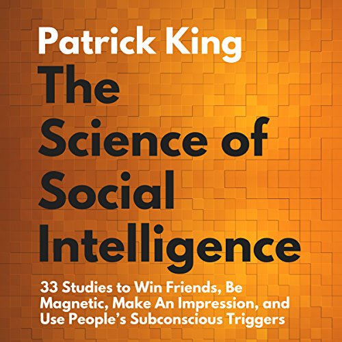 The Science of Social Intelligence:: 33 Studies to Win Friends, Be Magnetic, Make an Impression, and Use People's Subconscious Triggers