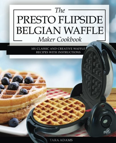 My Presto FlipSide Belgian Waffle Maker Cookbook: 101 Classic and Creative Waffle Recipes with Instructions (Presto Waffle Maker Recipes) (Volume 1)