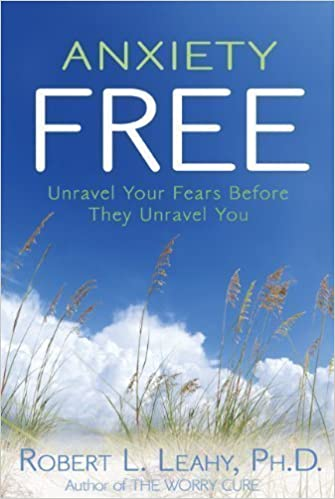 Anxiety Free: Unravel Your Fears Before They Unravel You by Robert L. Leahy (Mar 15 2010)