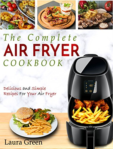 Air Fryer Cookbook: The Complete Air Fryer Cookbook – Delicious and Simple Recipes For Your Air Fryer by Laura Green