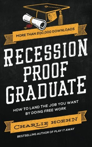 Recession Proof Graduate: How to Get The Job You Want by Doing Free Work