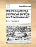 Remarks for Simon Lord Fraser of Lovat, on the Information for Hugh MacKenzie Esq; I on the Argument from the Rights of the Family of Lovat II on T, Simon Fraser Lovat, 1170361161