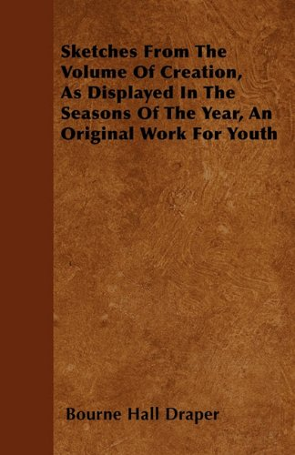 Download Sketches From The Volume Of Creation, As Displayed In The Seasons Of The Year, An Original Work For Youth pdf