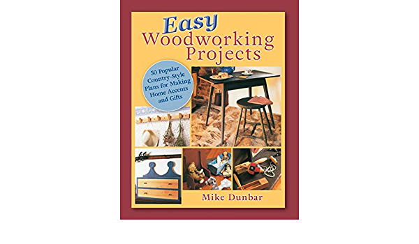 Easy Woodworking Projects 50 Popular Country Style Plans To Build For Home Accents Gifts Or Sale Dunbar Mike 9781635618976 Amazon Com Books