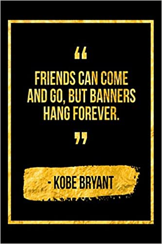 Friends Can Come And Go But Banners Hang Forever Black Kobe Bryant