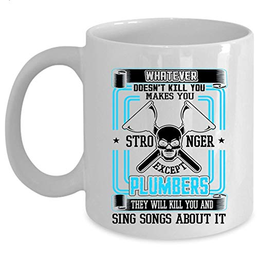 They Sing Songs About It Coffee Mug, Whatever makes You Stronger Except Plumbers Cup (Coffee Mug 15 Oz - WHITE) ()