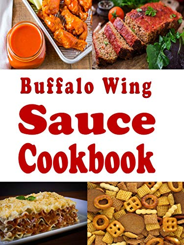Buffalo Wing Sauce Cookbook: Recipes Flavored with  Buffalo Sauce Beyond Chicken Wings (Dressings and Sauces Book 3)