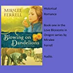 Blowing on Dandelions: Love Blossoms in Oregon Series, Book 1 | Miralee Ferrell