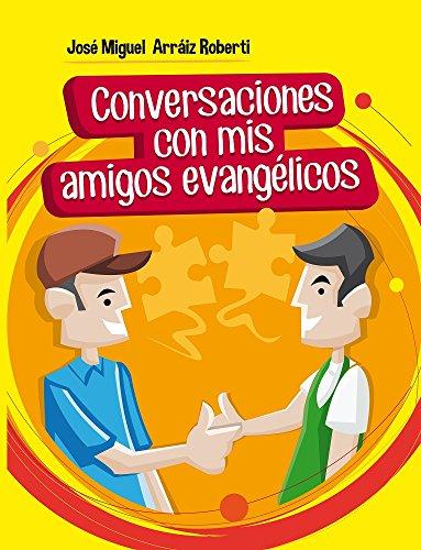Conversaciones con mis amigos evangélicos (Spanish Edition) by [Roberti, José Miguel Arráiz]