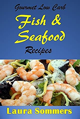 Gourmet Low Carb Fish and Seafood Recipes: Shrimp, Salmon, Cod, Red Snapper Fillet Dishes (Low Carb Recipes Book 2)