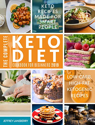 The Complete Keto Diet Cookbook For Beginners 2019: Keto Recipes Made For Smart People | Low-Carb, High-Fat Ketogenic Recipes (Ketogenic Diet 1) by Jeffrey Lansberry