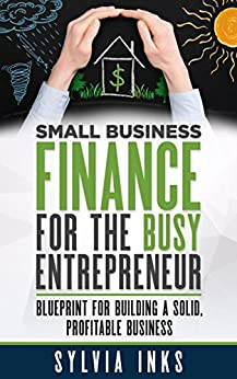 Small Business Finance for the Busy Entrepreneur: Blueprint for Building a Solid, Profitable Business by [Inks, Sylvia]