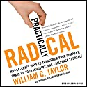 Practically Radical: Not-So-Crazy Ways to Transform Your Company, Shake Up Your Industry, and Challenge Yourself Audiobook by William C. Taylor Narrated by Loren Lester