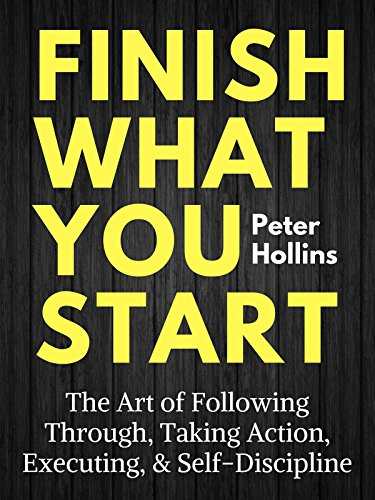Finish What You Start: The Art of Following Through, Taking Action, Executing, & Self-Discipline cover
