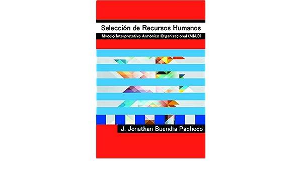 Selección de Recursos Humanos: Modelo Interpretativo Armónico Organizacional (MIAO) eBook: J. Jonathan Buendía Pacheco: Amazon.es: Tienda Kindle