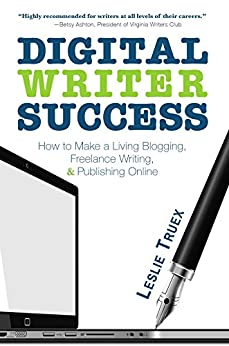 Digital Writer Success: How to Make a Living Blogging, Freelance Writing, & Publishing Online by [Truex, Leslie]
