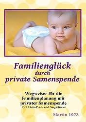 Familienglück durch private Samenspende - Wegweiser für die Familienplanung mit privater Samenspende für Hetero-Paare und Singlefrauen