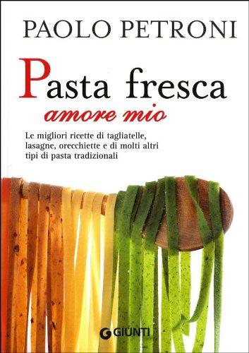 Pasta fresca amore mio. Le migliori ricette di tagliatelle, lasagne, orecchiette e di molti altri tipi di pasta tradizionali
