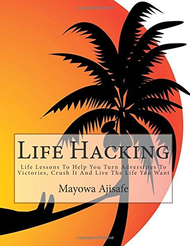 Download Life Hacking: Life Lessons To Help You Turn Adversities To Victories, Crush It And Live The Life You Want (Freedom Lifestyle, Lifesyle Design and Motivational Self Help Series) (Volume 1) PDF