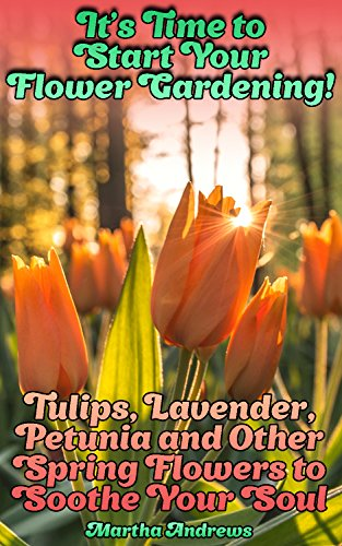 It's Time to Start Your Flower Gardening! Tulips, Lavender, Petunia and Other Spring Flowers to Soothe Your Soul: (Gardening, Farming, Homesteading) (Petunia Orchid)