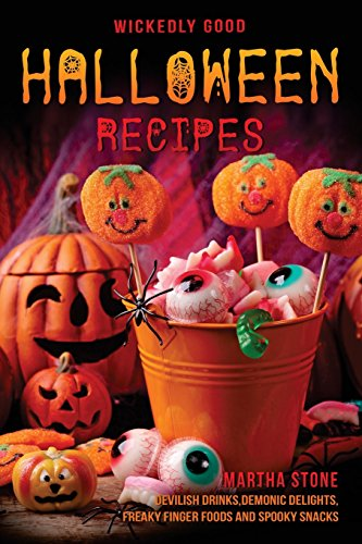 Wickedly Good Halloween Recipes: Devilish Drinks, Demonic Delights, Freaky Finger Foods and Spooky Snacks – for your Monster Bash by Martha Stone