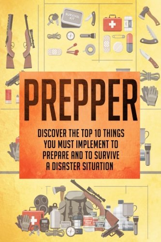 Prepper: Discover The Top 10 Things You Must Implement To Prepare And To Survive A Disaster Situation (Prepping, Prepping for disaster, Prepping on a ... survival, Survival guide for beginners)