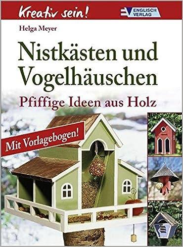 Kreativ Sein. Nistkästen Und Vogelhäuschen: Pfiffige Ideen Aus Holz:  Amazon.de: Helga Meyer: Bücher