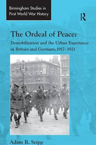 The Ordeal of Peace: Demobilization and the Urban Experience in Britain and Germany, 1917–1921 (Routledge Studies in Fir