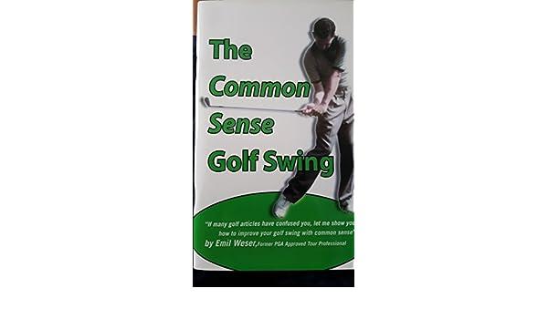 The Common Sense Golf Swing: Emil Weser: 9781935257035: Amazon.com: Books