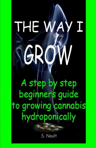 The Way I Grow: A step by step beginner's guide to growing Cannabis hydroponically