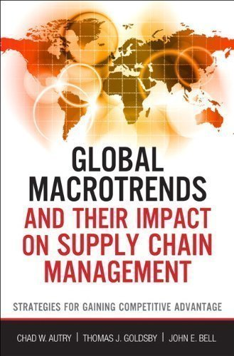 Global Macro Trends and Their Impact on Supply Chain Management: Strategies for Gaining Competitive Advantage (FT Press Operations Management) by Autry, Chad W., Goldsby, Thomas J., Bell, John E. [03 December 2012]