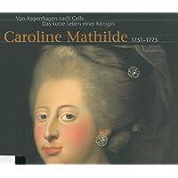 Von Kopenhagen nach Celle. Das kurze Leben einer Königin Caroline Mathilde 1751-1775: Begleitpublikation aus Anlass einer Ausstellung des der dänischen Königin Caroline Mathilde