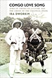 "Ira Dworkin, ""Congo Love Song: African American Culture and the Crisis of the Colonial State"" (UNC Press, 2017)"