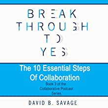 Break Through to Yes - The Collaborative Podcast Series Audiobook by David B. Savage Narrated by David B. Savage