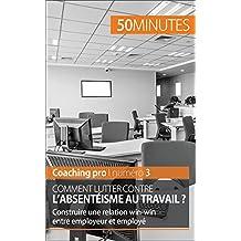 Comment lutter contre l'absentéisme au travail ?: Construire une relation win-win entre employeur et employé (Coaching pro t. 3) (French Edition)