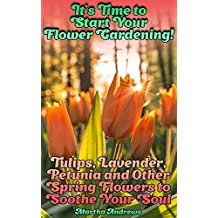 It's Time to Start Your Flower Gardening! Tulips, Lavender, Petunia and Other Spring Flowers to Soothe Your Soul: (Gardening, Farming, Homesteading)