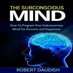 The Subconscious Mind: How to Program Your Subconscious Mind for Success and Happiness: Subconscious Mind Programming, Subconscious Mind Wealth, Volume 1 | Robert Daudish