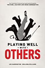 Playing Well with Others: Your Field Guide to Discovering, Exploring and Navigating the Kink, Leather and BDSM Communities Paperback